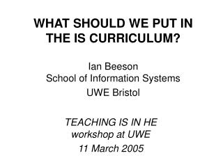 WHAT SHOULD WE PUT IN THE IS CURRICULUM? Ian Beeson School of Information Systems UWE Bristol