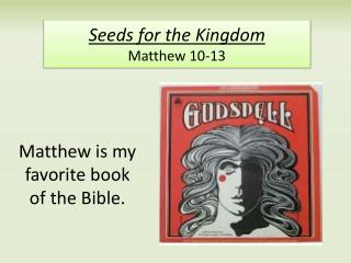 Seeds for the Kingdom Matthew 10-13