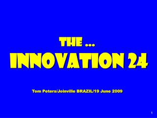 The … Innovation 24 Tom Peters/Joinville BRAZIL/19 June 2009
