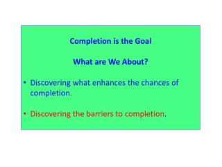 Completion is the Goal What are We About? Discovering what enhances the chances of completion.