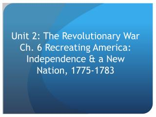 Unit 2: The Revolutionary War Ch. 6 Recreating America: Independence & a New Nation, 1775-1783