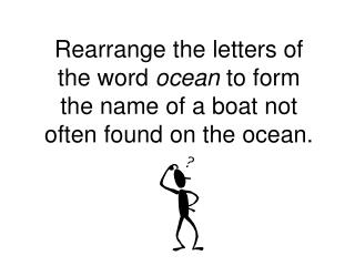 Rearrange the letters of the word ocean to form the name of a boat not often found on the ocean.