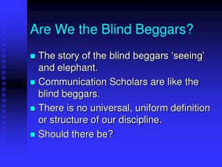 Are We the Blind Beggars?
