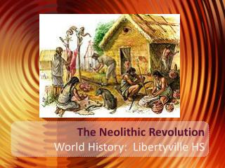 The Neolithic Revolution World History:  Libertyville HS