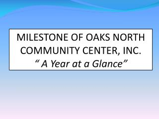 "MILESTONE OF OAKS NORTH COMMUNITY CENTER, INC. "" A Year at a Glance"""