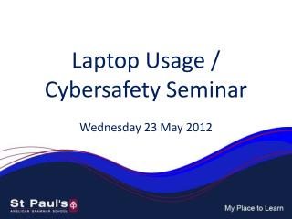 Laptop Usage /  Cybersafety  Seminar Wednesday 23 May 2012