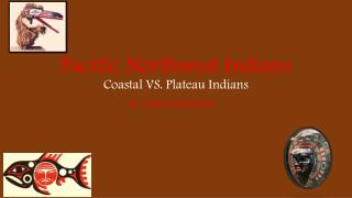 Pacific Northwest Indians C oastal VS. Plateau Indians