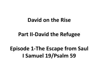 David on the Rise Part II-David the Refugee Episode 1-The Escape from Saul I Samuel 19/Psalm 59
