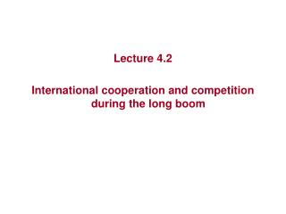 Lecture 4.2 International  cooperation and competition during the long boom