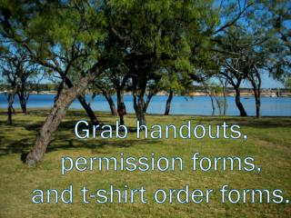 Grab handouts,  permission forms,  and t-shirt order forms.