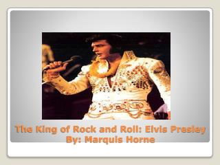 The King of Rock and Roll: Elvis Presley By: Marquis Horne