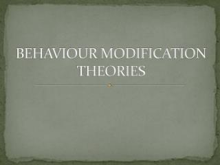 BEHAVIOUR MODIFICATION THEORIES