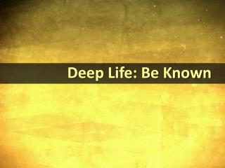Deep Life: Be Known