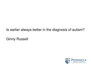 Is earlier always better in the diagnosis of autism? Ginny Russell