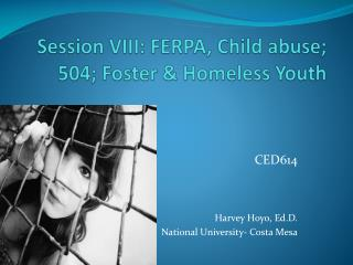 Session VIII: FERPA, Child abuse; 504; Foster & Homeless Youth