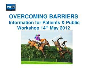 OVERCOMING BARRIERS Information for Patients & Public Workshop 14 th  May 2012