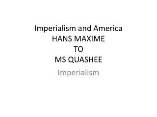 Imperialism and America HANS MAXIME TO MS QUASHEE