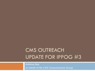 CMS  Outreach Update for IPPOG #3