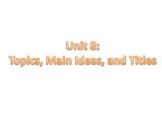 Unit 8: Topics, Main Ideas, and Titles