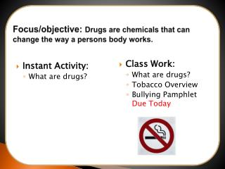 Focus/objective:  Drugs are chemicals that can change the way a persons body works.