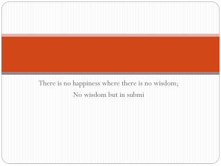 There is no happiness where there is no wisdom; No wisdom but in  submi