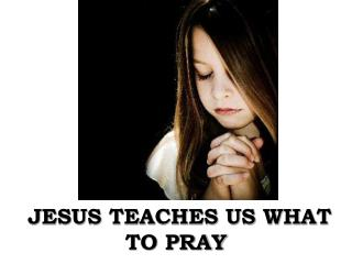 JESUS TEACHES US WHAT TO PRAY