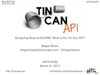 Designing Beyond SCORM: What is the Tin Can API? Megan Bowe