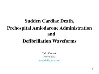 Sudden Cardiac Death, Prehospital Amiodarone Administration and Defibrillation Waveforms Tyler Cascade March 2002 tcasca