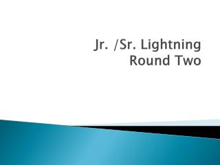 Jr. /Sr. Lightning  Round  Two
