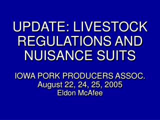 UPDATE: LIVESTOCK REGULATIONS AND NUISANCE SUITS  IOWA PORK PRODUCERS ASSOC. August 22, 24, 25, 2005 Eldon McAfee