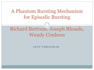 A Phantom Bursting Mechanism for Episodic Bursting Richard Bertram, Joseph Rhoads, Wendy  Cimbora