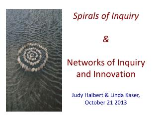 Spirals of Inquiry &  Networks of Inquiry and Innovation Judy Halbert & Linda  Kaser ,