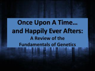Once Upon A Time… and Happily Ever  Afters : A Review of the  Fundamentals of Genetics