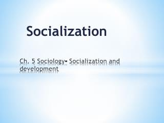 Ch. 5 Sociology- Socialization  and development