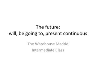 The future: will, be going to, present continuous