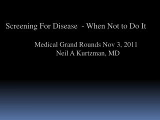 Screening For Disease  - When Not to Do It        Medical Grand Rounds Nov 3, 2011