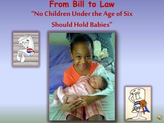 "From Bill to Law ""No Children Under the Age of Six Should Hold Babies"""