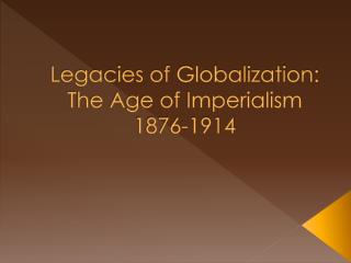 Legacies of Globalization: The Age of Imperialism 1876-1914