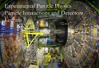 Experimental Particle Physics Particle Interactions and Detectors Lecture 3
