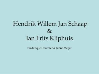 Hendrik Willem Jan Schaap &   Jan Frits Kliphuis