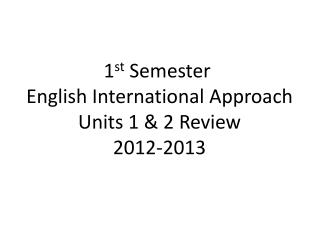 1 st  Semester  English International Approach Units 1 & 2 Review 2012-2013