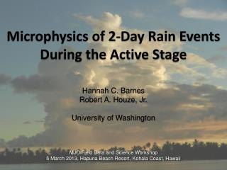 Microphysics of 2-Day Rain Events During the Active Stage Hannah C. Barnes Robert A. Houze, Jr.