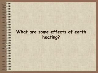 What are some effects of earth heating?