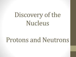 Discovery of the Nucleus Protons and Neutrons