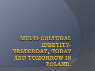 Multi-cultural Identity-yesterday ,  today  and  tomorrow in  Poland.