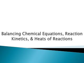 Balancing Chemical Equations, Reaction Kinetics, & Heats of Reactions