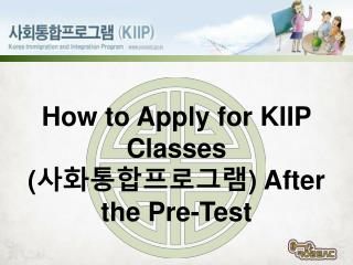 How to  Apply for KIIP Classes ( 사화통합프로그램 ) After the Pre-Test