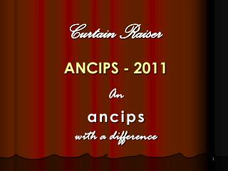 Curtain Raiser ANCIPS - 2011 An  a n c i p s with a difference