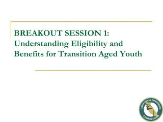 BREAKOUT SESSION 1: Understanding Eligibility and Benefits for Transition Aged Youth