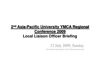 2 nd  Asia-Pacific University YMCA Regional Conference 2009 Local Liaison Officer  Briefing